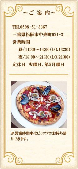 ご案内:TEL0598-51-3367。三重県松阪市中央町621-3。営業時間は昼/11:30~14:00(LO.13:30)、夜/18:00~21:30(LO.21:00)定休日は火曜日、第5月曜日。営業時間中はピッツァのお持ち帰りできます。(1枚につき箱代100円かかります)